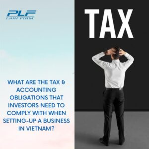Read more about the article What Are The Tax And Accounting Obligations That Investors Need To Comply With When Setting Up A Business In Vietnam?